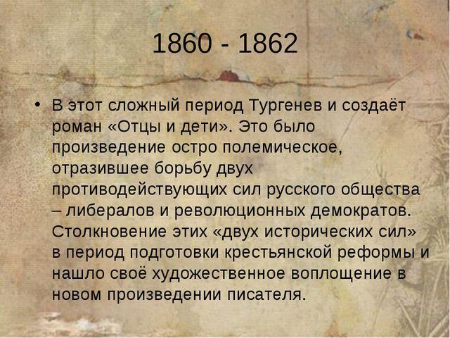 1860 - 1862 В этот сложный период Тургенев и создаёт роман «Отцы и дети». Это...