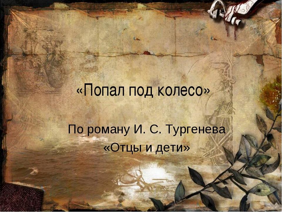 «Попал под колесо» По роману И. С. Тургенева «Отцы и дети»
