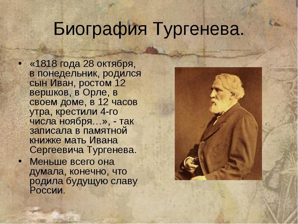 Биография Тургенева. «1818 года 28 октября, в понедельник, родился сын Иван,...