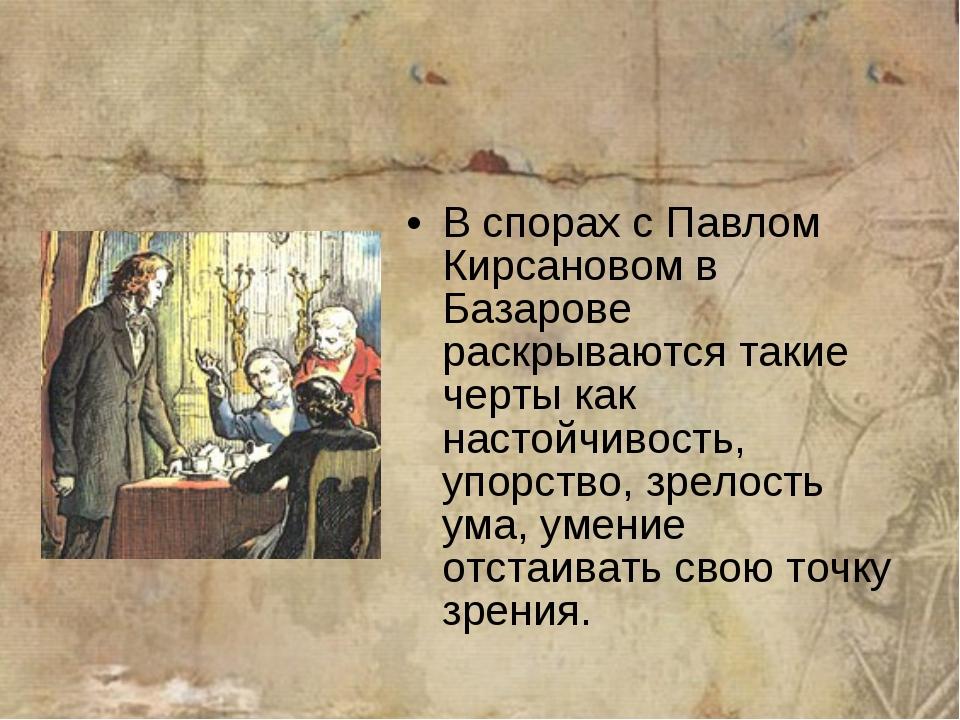 В спорах с Павлом Кирсановом в Базарове раскрываются такие черты как настойчи...