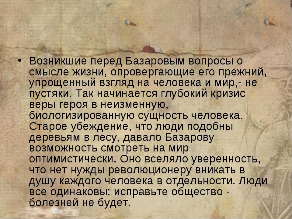 Возникшие перед Базаровым вопросы о смысле жизни, опровергающие его прежний,...