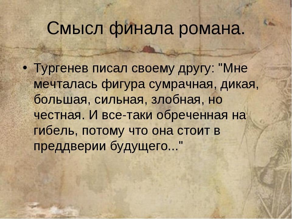 "Смысл финала романа. Тургенев писал своему другу: ""Мне мечталась фигура сумра..."