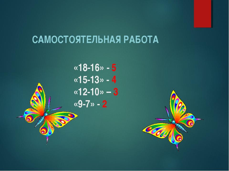 «18-16» - 5 «15-13» - 4 «12-10» – 3 «9-7» - 2 САМОСТОЯТЕЛЬНАЯ РАБОТА