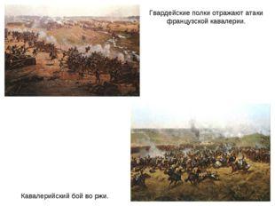 Кавалерийский бой во ржи. Гвардейские полки отражают атаки французской кавале