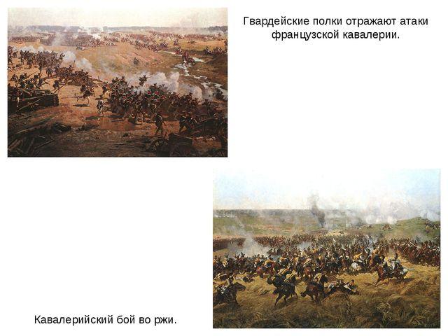 Кавалерийский бой во ржи. Гвардейские полки отражают атаки французской кавале...