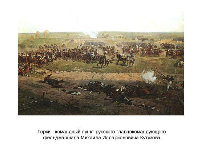 Горки - командный пункт русского главнокомандующего фельдмаршала Михаила Илла...