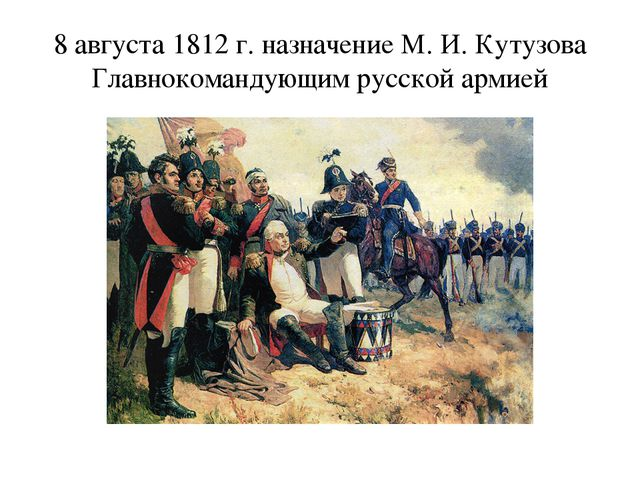 8 августа 1812 г. назначение М. И. Кутузова Главнокомандующим русской армией