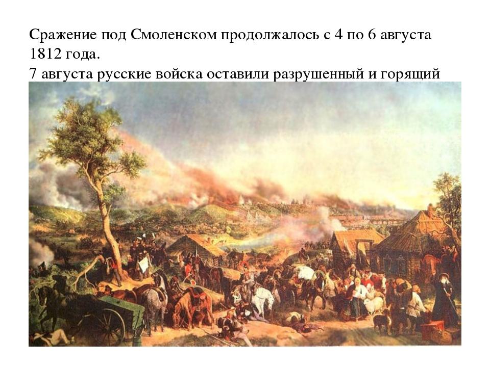 Сражение под Смоленском продолжалось с 4 по 6 августа 1812 года. 7 августа ру...