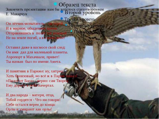 Закончить презентацию нам бы хотелось стихотворением Е. Макарчук Он лётчик-и...