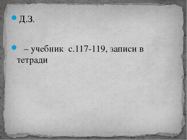 Д.З. – учебник с.117-119, записи в тетради