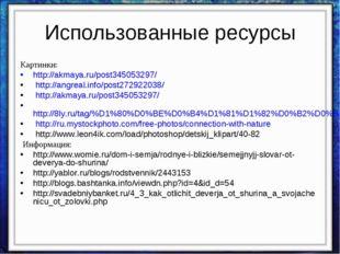 Использованные ресурсы Картинки: http://akmaya.ru/post345053297/ http://angre