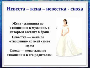 Невеста – жена – невестка - сноха Жена - женщина по отношению к мужчине, с ко