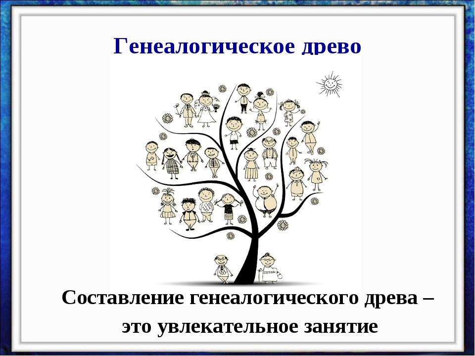 Генеалогическое древо Составление генеалогического древа – это увлекательное...