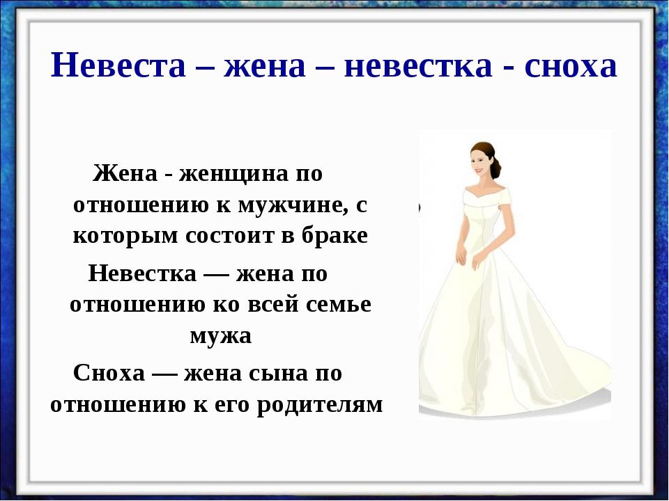 Невеста – жена – невестка - сноха Жена - женщина по отношению к мужчине, с ко...