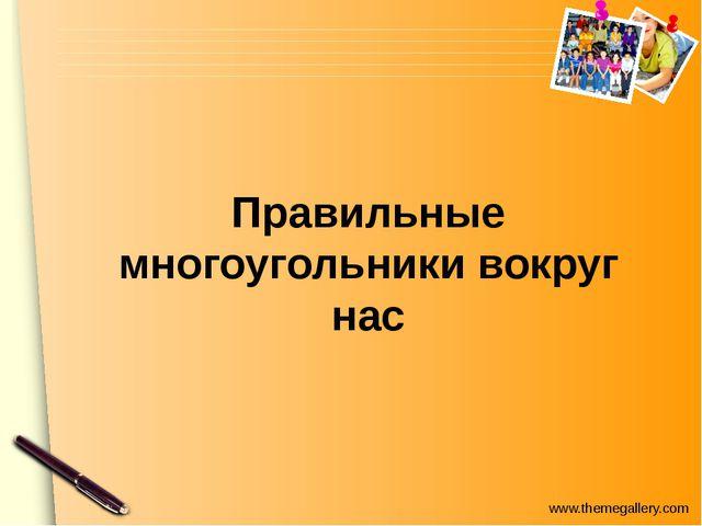 Правильные многоугольники в жизни В архитектуре, в быту, в технике… www.theme...
