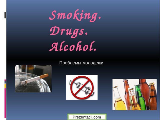 Smoking. Drugs. Alcohol. Проблемы молодежи Prezentacii.com