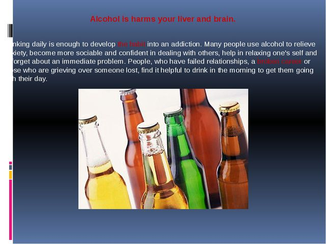 Alcohol is harms your liver and brain. Drinking daily is enough to develop t...