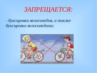 ЗАПРЕЩАЕТСЯ: - буксировка велосипедов, а также буксировка велосипедами;