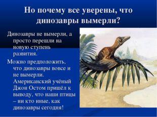 Но почему все уверены, что динозавры вымерли? Динозавры не вымерли, а просто