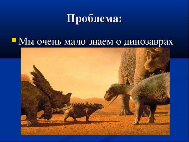 Проблема: Мы очень мало знаем о динозаврах