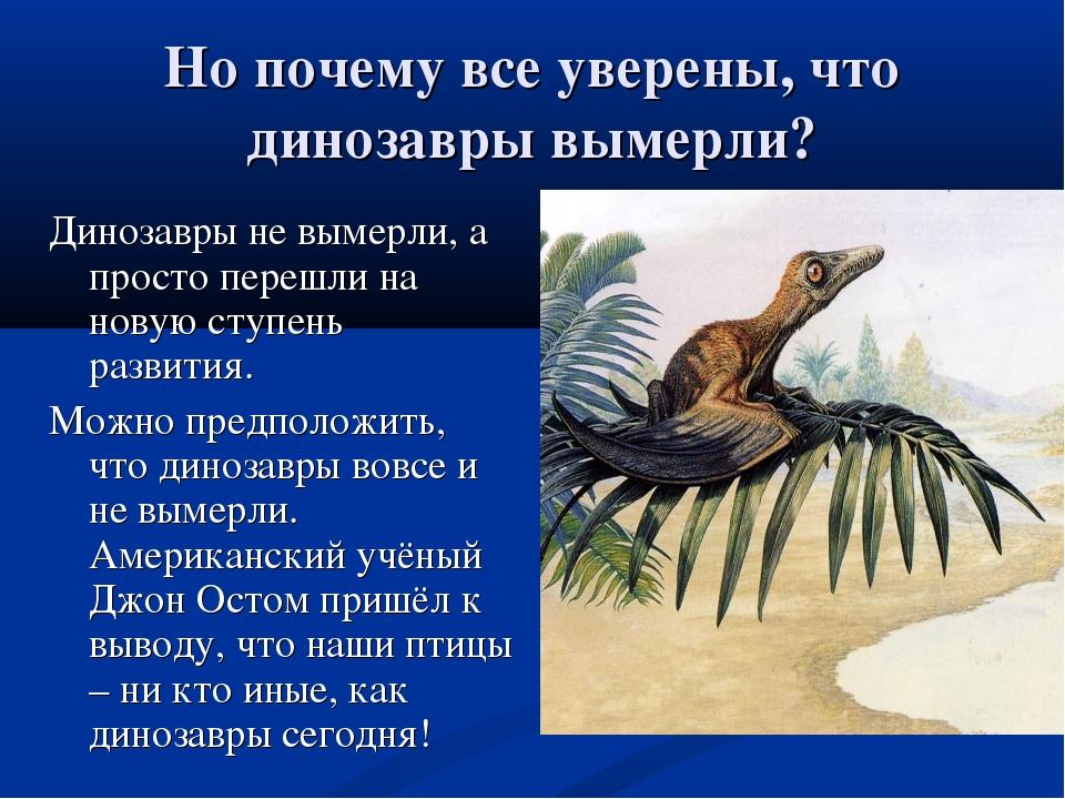 Но почему все уверены, что динозавры вымерли? Динозавры не вымерли, а просто...