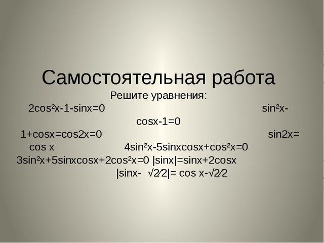 Самостоятельная работа Решите уравнения: 2cos²x-1-sinx=0 sin²x-cosx-1=0 1+cos...