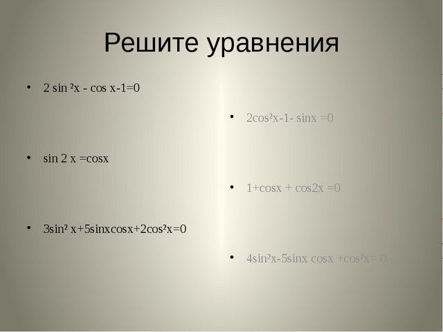 Решите уравнения 2 sin ²x - cos x-1=0 sin 2 х =cosx 3sin² x+5sinxcosx+2cos²x=...