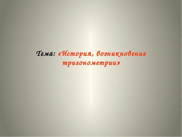 Тема: «История, возникновение тригонометрии»