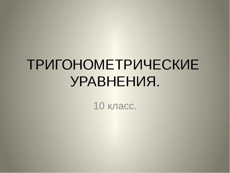 ТРИГОНОМЕТРИЧЕСКИЕ УРАВНЕНИЯ. 10 класс.