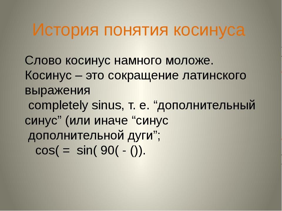 История понятия косинуса Слово косинус намного моложе. Косинус – это сокращен...