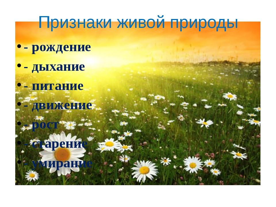 Признаки живой природы - рождение - дыхание - питание - движение - рост - ста...
