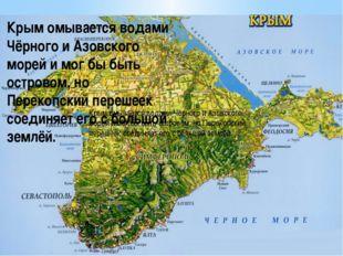 Крым омывается водами Чёрного и Азовского морей и мог бы быть островом, но П