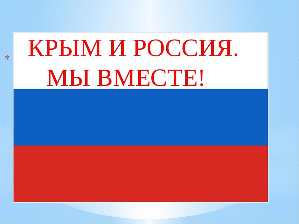 КРЫМ И РОССИЯ. МЫ ВМЕСТЕ!