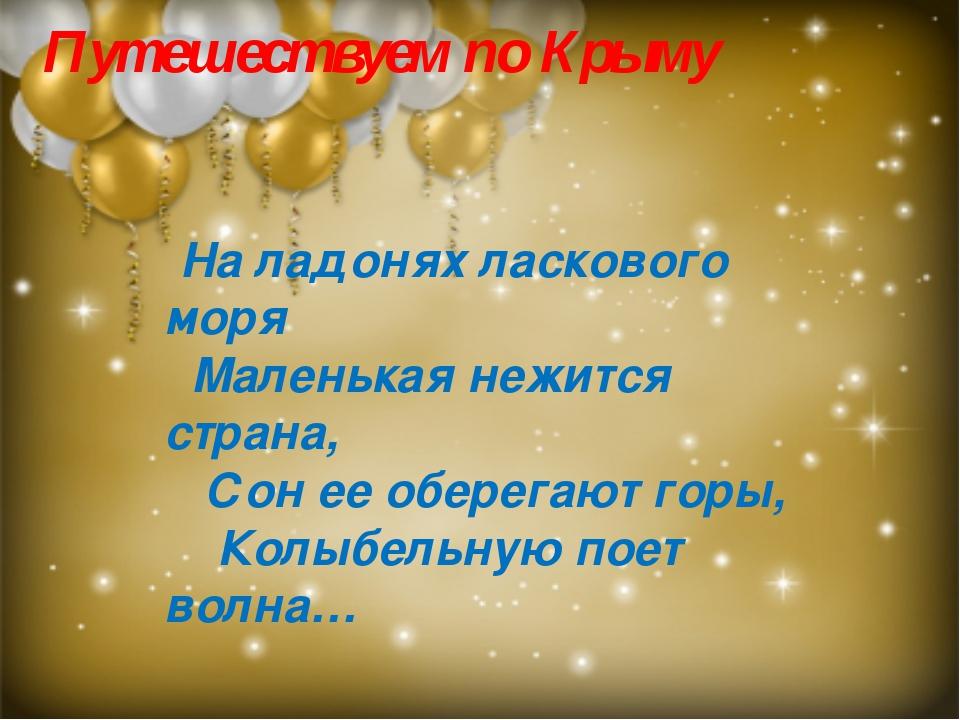 Путешествуем по Крыму  На ладонях ласкового моря Маленькая нежится страна,...