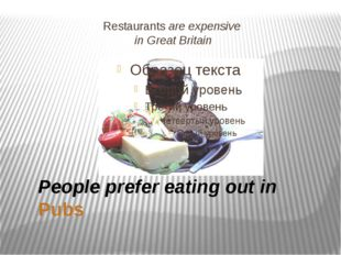 Restaurants are expensive in Great Britain People prefer eating out in Pubs