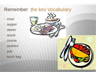 Remember the key Vocabulary meal supper starter snack course pastries pub lun