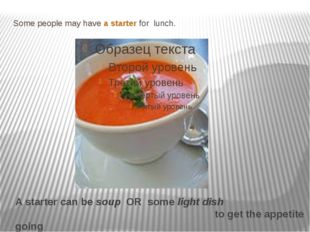 Some people may have a starter for lunch. . A starter can be soup OR some lig