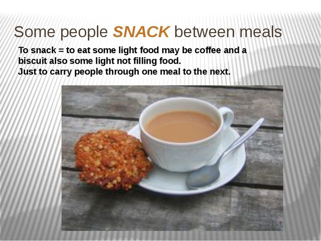 Some people SNACK between meals To snack = to eat some light food may be coff...