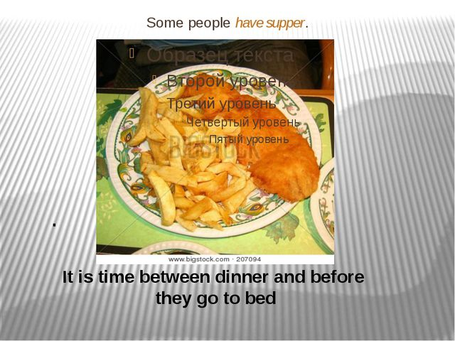 Some people have supper. . It is time between dinner and before they go to bed