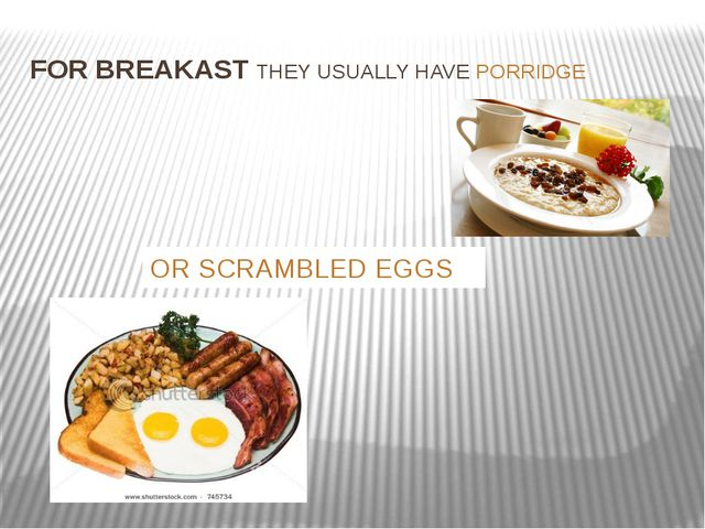 FOR BREAKAST THEY USUALLY HAVE PORRIDGE OR SCRAMBLED EGGS