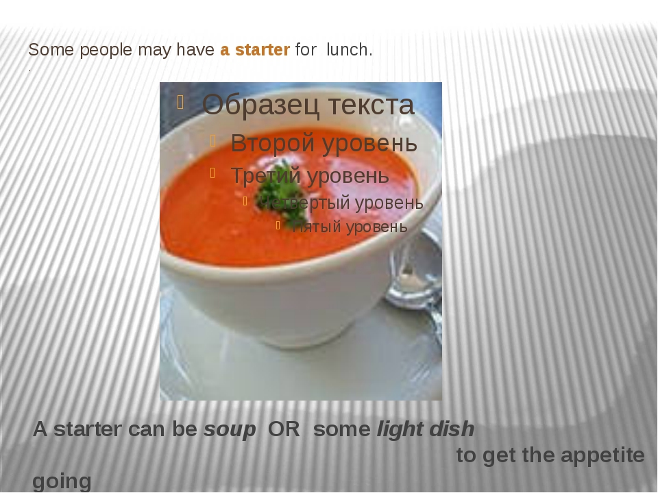 Some people may have a starter for lunch. . A starter can be soup OR some lig...