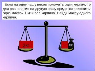 Если на одну чашу весов положить один кирпич, то для равновесия на другую ча