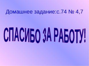 Домашнее задание:с.74 № 4,7