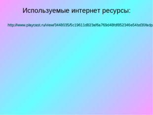 Используемые интернет ресурсы: http://www.playcast.ru/view/3448035/5c19611d82