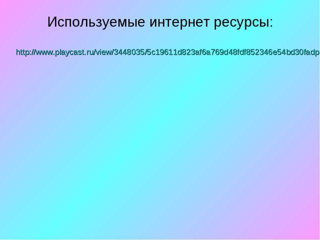 Используемые интернет ресурсы: http://www.playcast.ru/view/3448035/5c19611d82...