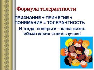 Формула толерантности ПРИЗНАНИЕ + ПРИНЯТИЕ + ПОНИМАНИЕ = ТОЛЕРАНТНОСТЬ И тогд