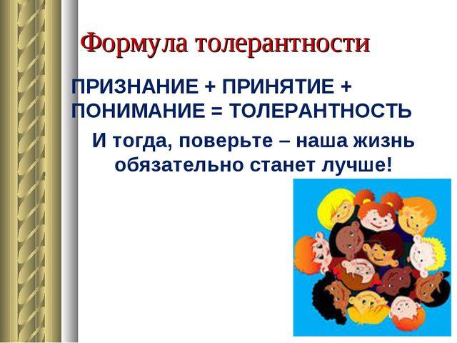 Формула толерантности ПРИЗНАНИЕ + ПРИНЯТИЕ + ПОНИМАНИЕ = ТОЛЕРАНТНОСТЬ И тогд...
