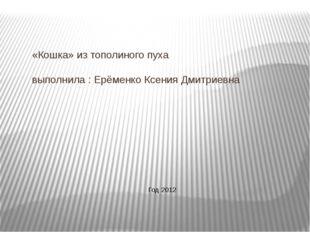 «Кошка» из тополиного пуха выполнила : Ерёменко Ксения Дмитриевна Год 2012
