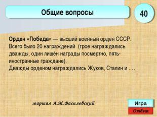 Ответ Игра Общие вопросы маршал А.М.Василевский 40 Орден «Победа»— высший во