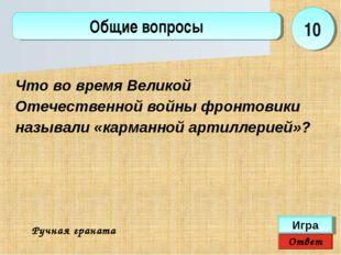 Ответ Игра Общие вопросы Ручная граната 10 Что во время Великой Отечественной